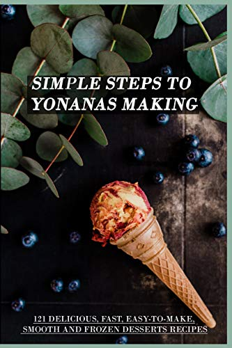 Simple Steps To Yonanas Making: 121 Delicious, Fast, Easy-To-Make, Smooth And Frozen Desserts Recipes: Yonanas Frozen Ice Cream Maker (English Edition)