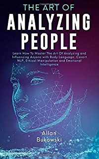 The Art of Analyzing People: Learn How To Master The Art Of Analyzing and Influencing Anyone with Body Language, Covert NLP, Ethical Manipulation and Emotional Intelligence