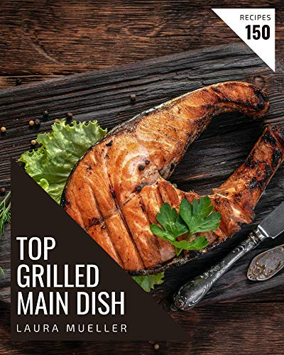 Top 150 Grilled Main Dish Recipes: Cook it Yourself with Grilled Main...