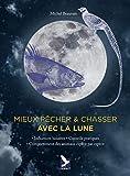 Mieux pêcher & chasser avec la lune - Influences lunaires - Conseils pratiques - Comportement des animaux espèce par espèce