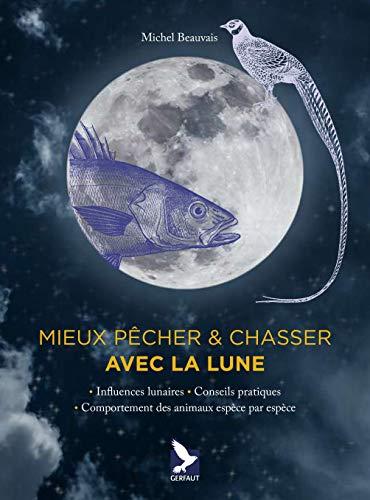 Mieux pêcher & chasser avec la lune : Influences lunaires - Conseils pratiques - Comportement des animaux espèce par espèce