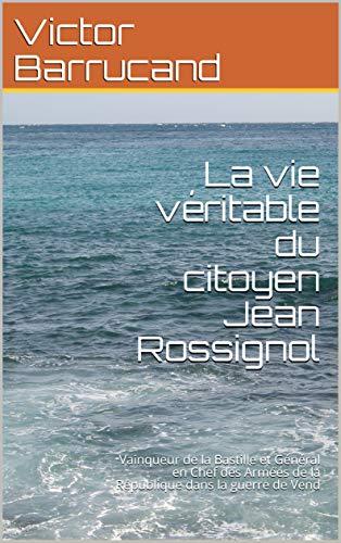 La vie véritable du citoyen Jean Rossignol: Vainqueur de la Bastille et Général en Chef des Armées de la République dans la guerre de Vend