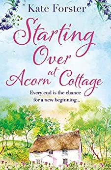 Starting Over at Acorn Cottage: a heartwarming and uplifting romance by [Kate Forster]