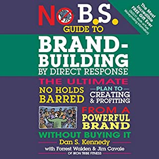 No B.S. Guide to Brand-Building by Direct Response     The Ultimate No Holds Barred Plan to Creating and Profiting from a Powerful Brand Without Buying It              By:                                                                                                                                 Dan S. Kennedy,                                                                                        Forrest Walden - contributor,                                                                                        Jim Cavale - contributor                               Narrated by:                                                                                                                                 Stephen R. Thorne                      Length: 6 hrs and 37 mins     1 rating     Overall 5.0
