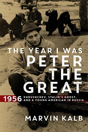 Kalb, M: The Year I Was Peter the Great: 1956--Khrushchev, Stalin's Ghost, and a Young American in Russia