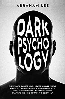 Dark Psychology: The Ultimate Guide to Learn How to Analyze People, Read Body Language and Stop Being Manipulated. With Secret Techniques Against Deception, Brainwashing, Mind Control and Covert NLP by [Abraham Lee]