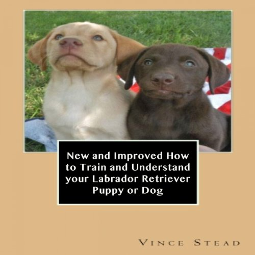 New and Improved How to Train and Understand Your Labrador Retriever Puppy or Dog audiobook cover art