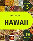 Oh! Top 50 Hawaii Recipes Volume 3: Happiness is When You Have a Hawaii Cookbook!