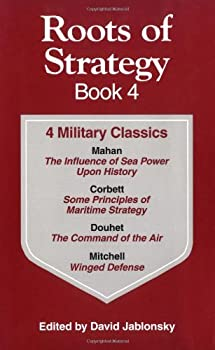Roots of Strategy Book  4 Military Classics   The Influence of Sea Power upon History 1660-1783 Some Principles of Maritime Strategy Command of the Air Winged Defense [Paperback] [1999]  Author  Col David Jablonsky