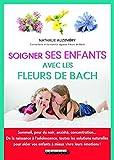 Soigner ses enfants avec les fleurs de Bach : Sommeil, peur du noir, anxiété, concentration... De la naissance à l'adolescence, toutes les solutions ... vos enfants à mieux vivre leurs émotions !
