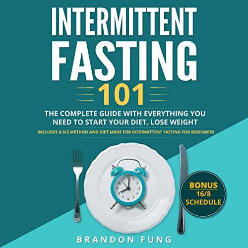 Intermittent Fasting 101: The Complete Guide with Everything You Need to Start Your Diet, Lose Weight. Includes a 5/2 Method and Diet Made for Intermittent Fasting for Beginners. Bonus 16/8 Schedule. audiobook cover art