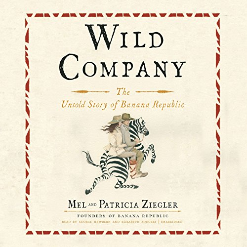Wild Company     The Untold Story of Banana Republic              By:                                                                                                                                 Mel Ziegler,                                                                                        Patricia Ziegler                               Narrated by:                                                                                                                                 George Newbern,                                                                                        Elisabeth Rodgers                      Length: 5 hrs and 16 mins     52 ratings     Overall 4.7
