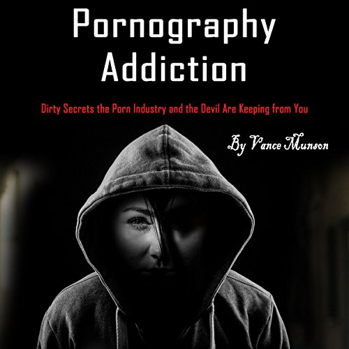 Pornography Addiction: Dirty Secrets the Porn Industry and the Devil Are Keeping from You audiobook cover art