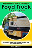 Beginners Guide to Starting a Food Truck Business: A Complete Step By Step Guide to Succeed With Your Mobile Restaurant (English Edition)