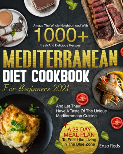 MEDITERRANEAN DIET COOKBOOK 2021: Amaze Your Neighborhood With 1000+ Traditional Recipes And Let Them Taste The Real Mediterranean Cuisine + The Blue Zone 28 Day Meal Plan