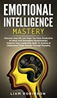 Emotional Intelligence Mastery: Discover How EQ Can Make You More Productive At Work And Strengthen Relationships. Improve Your Leadership Skills To Analyze & Understand Other People Through Empathy (Mind Mastery)