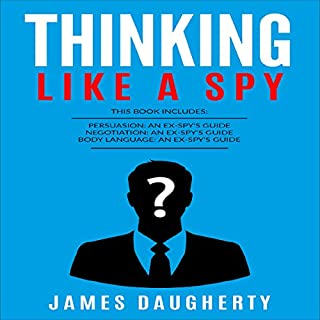Thinking: Like a Spy     Persuasion: An Ex-SPY's Guide, Negotiation: An Ex-SPY's Guide & Body Language: An Ex-SPY's Guide              Written by:                                                                                                                                 James Daugherty                               Narrated by:                                                                                                                                 Tom Taverna                      Length: 5 hrs and 6 mins     2 ratings     Overall 5.0