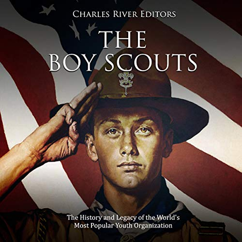 The Boy Scouts: The History and Legacy of the World's Most Popular Youth Organization Audiobook By Charles River Editors cover art