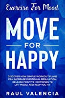 Exercise For Mood: Move For Happy - Discover How Simple Workout Plant Can Increase Emotional Regulation, Release Hormones To Lift Mood, and Keep You Fit