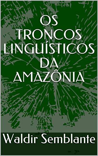 OS TRONCOS LINGUÍSTICOS DA AMAZÔNIA (Portuguese Edition)