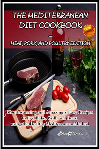 THE MEDITERRANEAN DIET COOKBOOK - MEAT, PORK, AND POULTRY EDITION: Mouthwatering and Amazingly Easy Recipes to Fry, Bake, Grill, and Roast using the Healthy Mediterranean Method