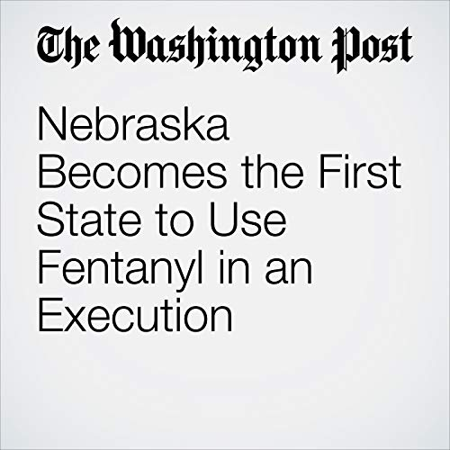 Nebraska Becomes the First State to Use Fentanyl in an Execution copertina