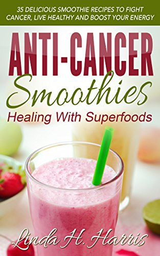 Anti-Cancer Smoothies: Healing With Superfoods: 35 Delicious Smoothie Recipes to Fight Cancer, Live Healthy and Boost Your Energy (English Edition)