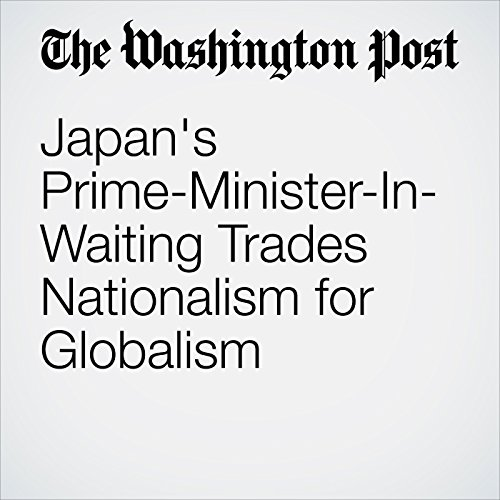 Japan's Prime-Minister-In-Waiting Trades Nationalism for Globalism audiobook cover art