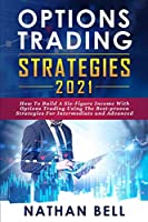 Options Trading Strategies 2021: How To Build A Six-Figure Income With Options Trading Using The Best-proven Strategies For Intermediate and Advanced