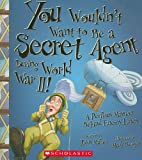You Wouldn't Want to Be a Secret Agent During World War II! (You Wouldn't Want to…: History of the World)