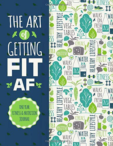 fitness nutrition The Art Of Getting Fit AF One Year Fitness & Nutrition Journal: Fitness, Workout,