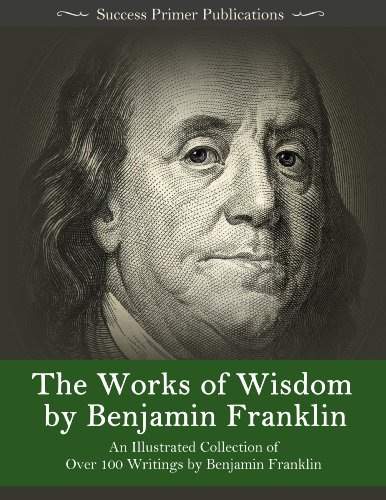 Download The Works of Wisdom By Benjamin Franklin: An Illustrated Collection of Over 100 Writings by Benjamin Franklin - Autobiography, Memoirs, The Way to Wealth, Letters, Virtues, and More (English Edition) B00J0AW3TW
