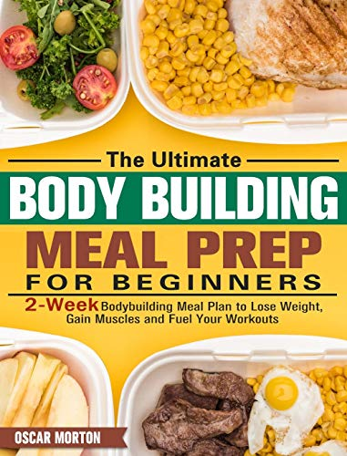 The Ultimate Bodybuilding Meal Prep for Beginners: 2-Week Bodybuilding Meal Plan to Lose Weight, Gain Muscles and Fuel Your Workouts