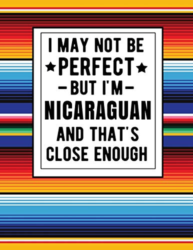 I May Not Be Perfect But I'm Nicaraguan And That's Close Enough: Funny Notebook 100 Pages 8.5x11 Family Heritage Nicaragua Gifts