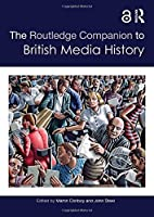 The Routledge Companion to British Media History (Routledge Media and Cultural Studies Companions)