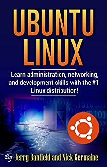 Ubuntu Linux: Learn administration, networking, and development skills with the #1 Linux distribution! by [Jerry Banfield, Nick Germaine, Michel Gerard]