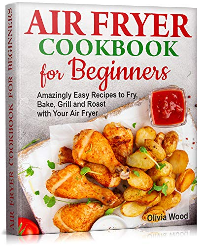 AIR FRYER Cookbook for Beginners: Amazingly Easy Recipes to Fry, Bake, Grill, and Roast with Your Air Fryer (WITH PICTURES & NUTRITION FACTS) (English Edition)