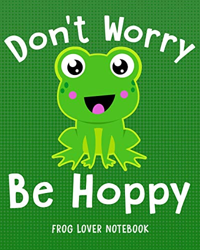 DON'T WORRY BE HOPPY Frog Lover Notebook: for School & Play - Boys, Girls, Kids. 8x10 (Frog Lovers)