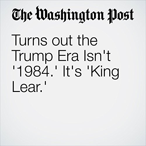 Turns Out the Trump Era Isn't '1984.' It's 'King Lear.' copertina