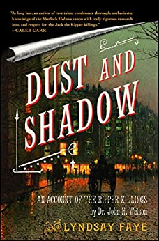 Dust and Shadow: An Account of the Ripper Killings by Dr. John H. Watson by [Lyndsay Faye]