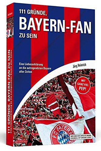 111 Gründe, Bayern-Fan zu sein: Eine Liebeserklärung an die aufregendsten Bayern aller Zeiten