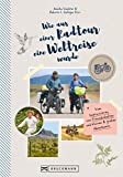 Wie aus einer Radtour eine Weltreise wurde. Vom Improvisieren und kleinen & großen Abenteuern.: Erlebnisse, Anekdoten und Geschichten aus fünf Jahren Weltreise mit dem Fahrrad.