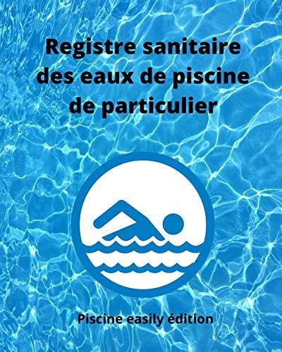 Registre sanitaire des eaux de piscine de particulier: Carnet d'enregistrement des teneurs en chlore ou en brome, alcalinité, dureté, pH, température ... et divers entretiens de vos installations