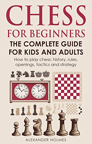 Chess For Beginners. The Complete Guide For Kids And Adults: How To Play Chess: History, Rules, Openings, Tactics And Strategy