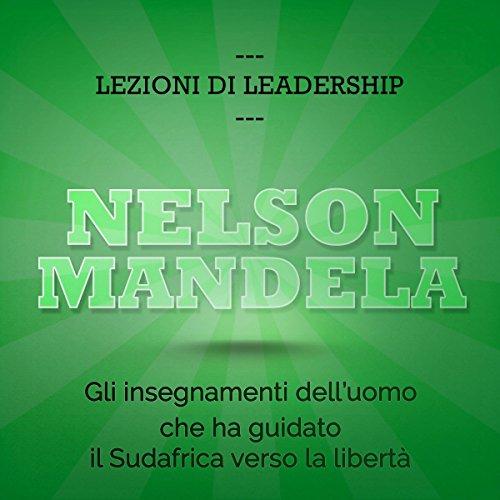 Nelson Mandela: Gli insegnamenti dell'uomo che ha guidato il Sudafrica verso la libertà (Lezioni di leadership)  Audiolibri