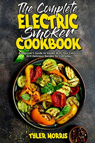 The Complete Electric Smoker Cookbook: A Beginner's Guide to Smoke With Your Electric Grill Delicious Recipes for Everyday