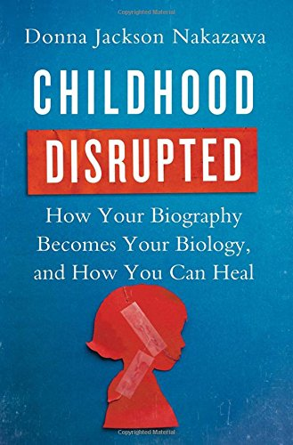 Image of Childhood Disrupted: How Your Biography Becomes Your Biology, and How You Can Heal