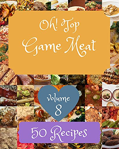 Oh! Top 50 Game Meat Recipes Volume 8: Best-ever Game Meat Cookbook for Beginners (English Edition)