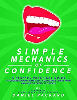 Simple Mechanics of Confidence: A playful, practical guide to understanding where real confidence comes from and how to create it quickly by [Daniel Packard]