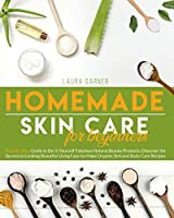 Homemade Skin Care for Beginners: Step-by-Step Guide to Do-It-Yourself Fabulous Natural Beauty Products. Discover the Secrets to Looking Beautiful Using Easy-to-Make Organic Skin and Body Care